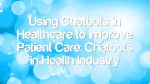 Using Chatbots in Healthcare to Improve Patient Care: Chatbots in Health Industry
