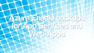 Azure: Enable backups for App Services and Web Apps
