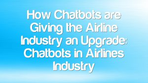 How Chatbots are Giving the Airline Industry an Upgrade: Chatbots in Airlines Industry