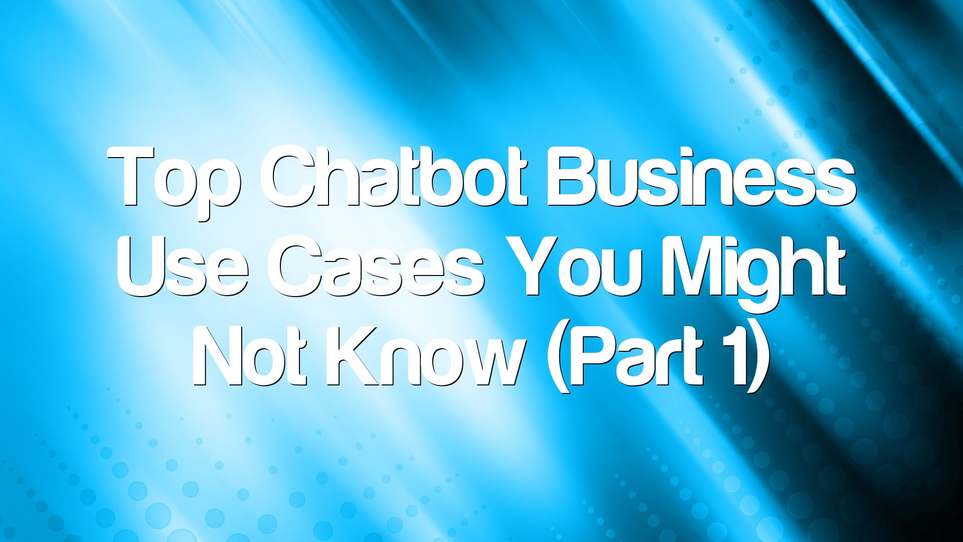 Top Chatbot Business Use Cases You Might Not Know (Part 1)