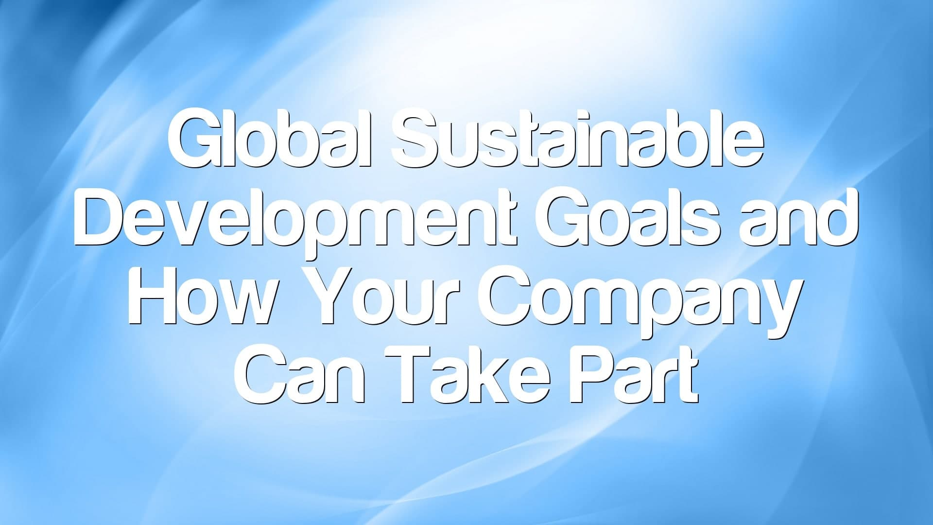Global Sustainable Development Goals and How Your Company Can Take Part